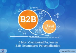 6 Most Overlooked Factors in B2B Ecommerce Personalisation